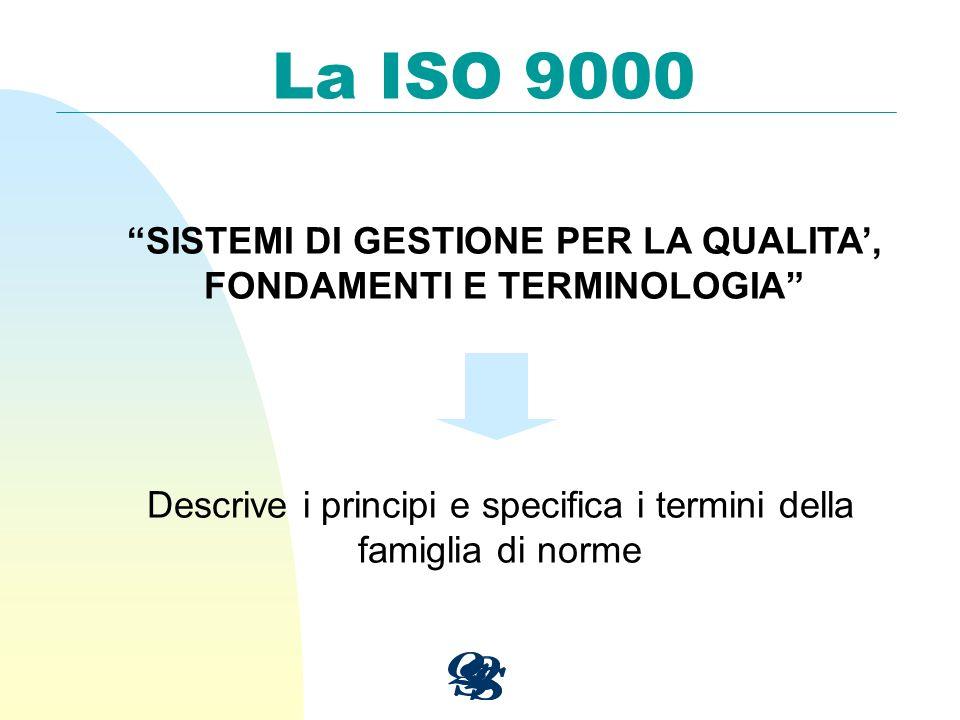 La ISO 9000 SISTEMI DI GESTIONE PER LA QUALITA, FONDAMENTI E TERMINOLOGIA Descrive i principi e specifica i termini della famiglia di norme