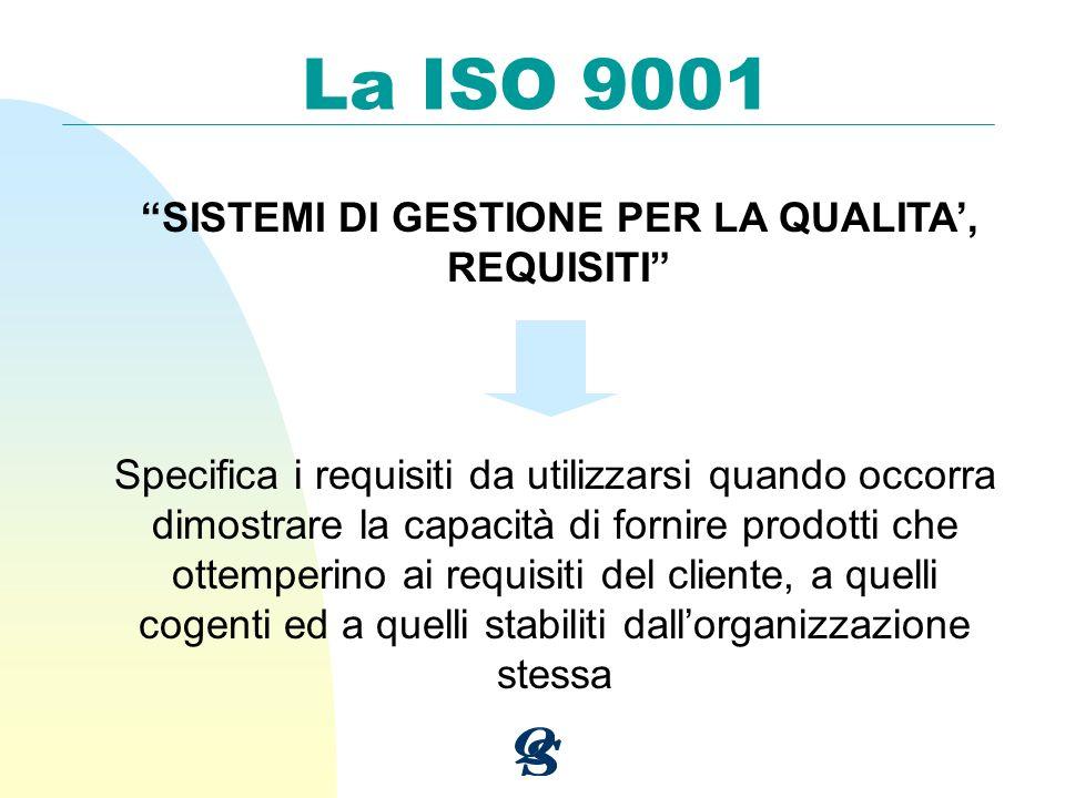 La ISO 9001 SISTEMI DI GESTIONE PER LA QUALITA, REQUISITI Specifica i requisiti da utilizzarsi quando occorra dimostrare la capacità di fornire prodot