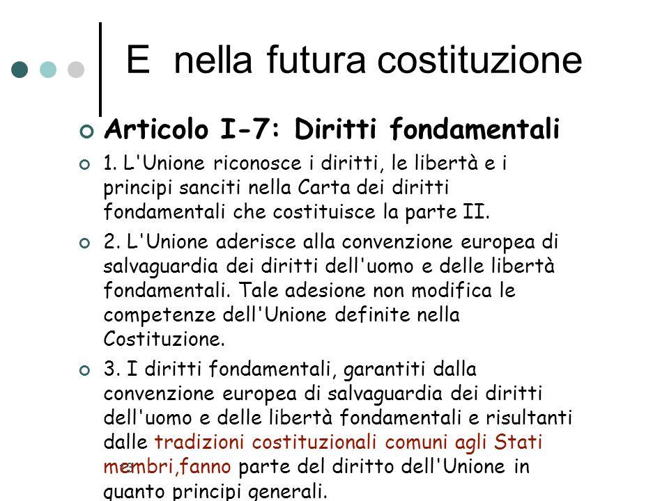 13 E nella futura costituzione Articolo I-7: Diritti fondamentali 1. L'Unione riconosce i diritti, le libertà e i principi sanciti nella Carta dei dir