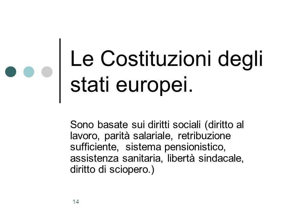 14 Le Costituzioni degli stati europei. Sono basate sui diritti sociali (diritto al lavoro, parità salariale, retribuzione sufficiente, sistema pensio