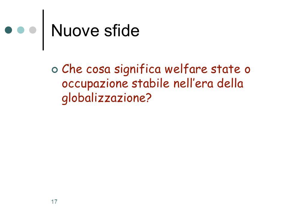17 Nuove sfide Che cosa significa welfare state o occupazione stabile nellera della globalizzazione?