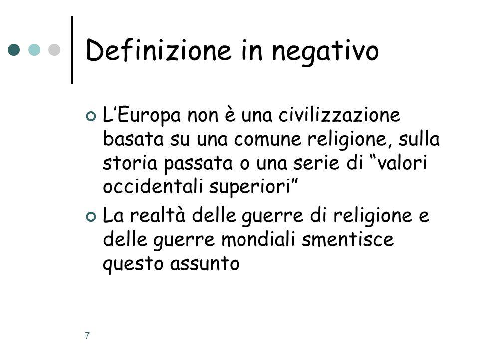 7 Definizione in negativo LEuropa non è una civilizzazione basata su una comune religione, sulla storia passata o una serie di valori occidentali superiori La realtà delle guerre di religione e delle guerre mondiali smentisce questo assunto