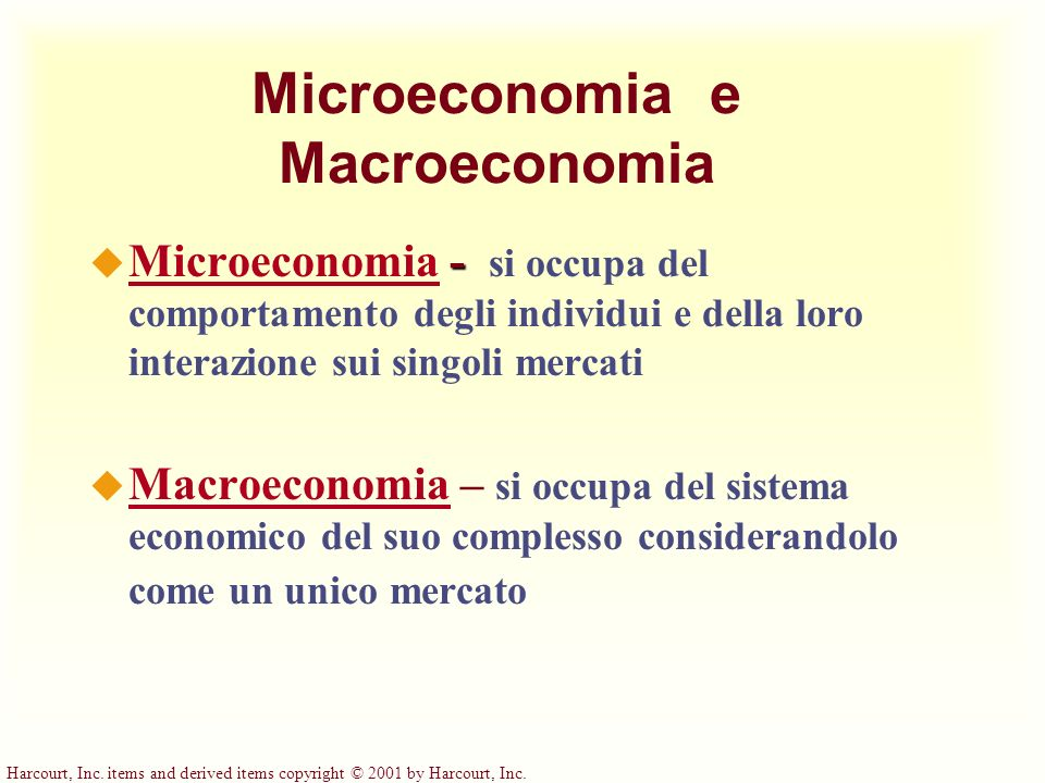 Harcourt, Inc. items and derived items copyright © 2001 by Harcourt, Inc. Microeconomia e Macroeconomia - u Microeconomia - si occupa del comportament