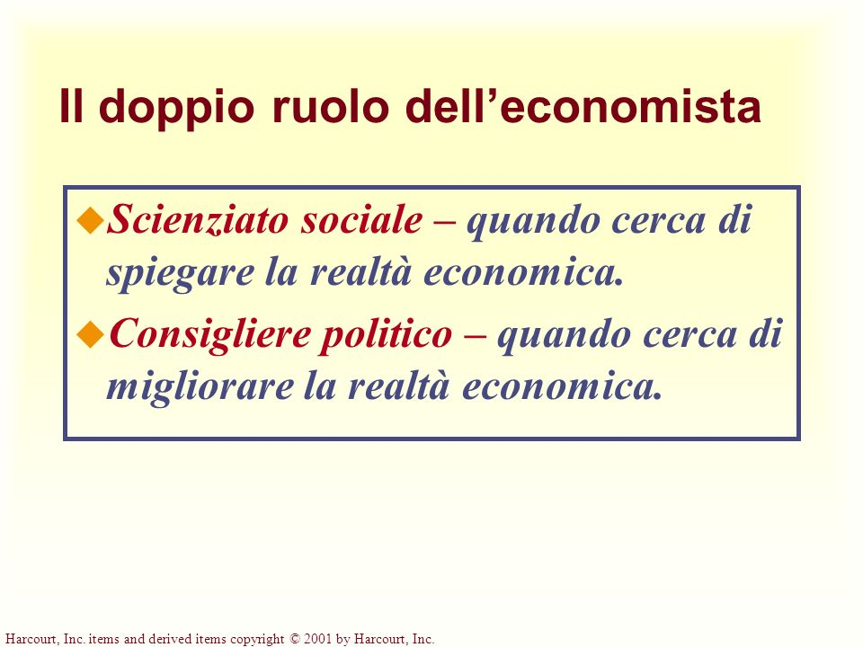 Harcourt, Inc. items and derived items copyright © 2001 by Harcourt, Inc. Il doppio ruolo delleconomista u Scienziato sociale – quando cerca di spiega