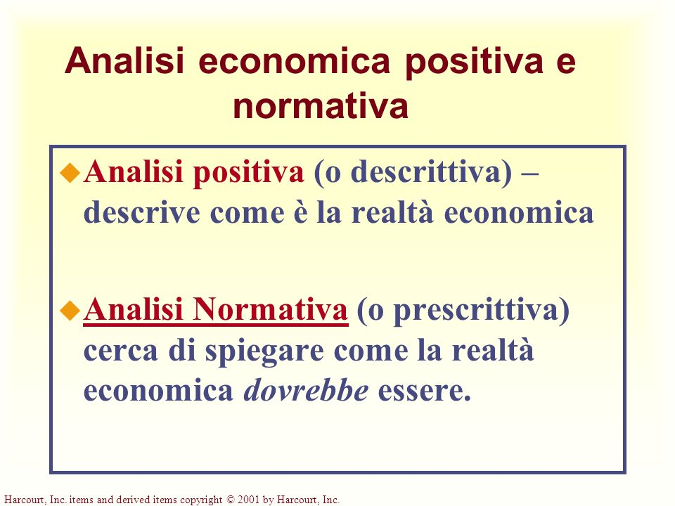 Harcourt, Inc. items and derived items copyright © 2001 by Harcourt, Inc. Analisi economica positiva e normativa u Analisi positiva (o descrittiva) –