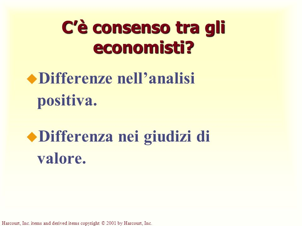 Harcourt, Inc. items and derived items copyright © 2001 by Harcourt, Inc. Cè consenso tra gli economisti? u Differenze nellanalisi positiva. u Differe