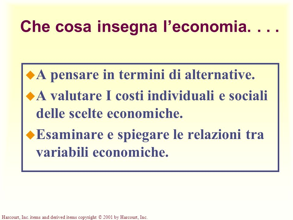 Harcourt, Inc. items and derived items copyright © 2001 by Harcourt, Inc. Che cosa insegna leconomia.... u A pensare in termini di alternative. u A va