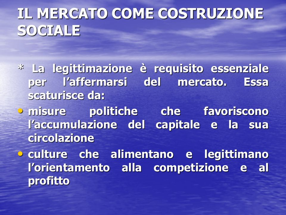 IL MERCATO COME COSTRUZIONE SOCIALE * La legittimazione è requisito essenziale per laffermarsi del mercato. Essa scaturisce da: misure politiche che f