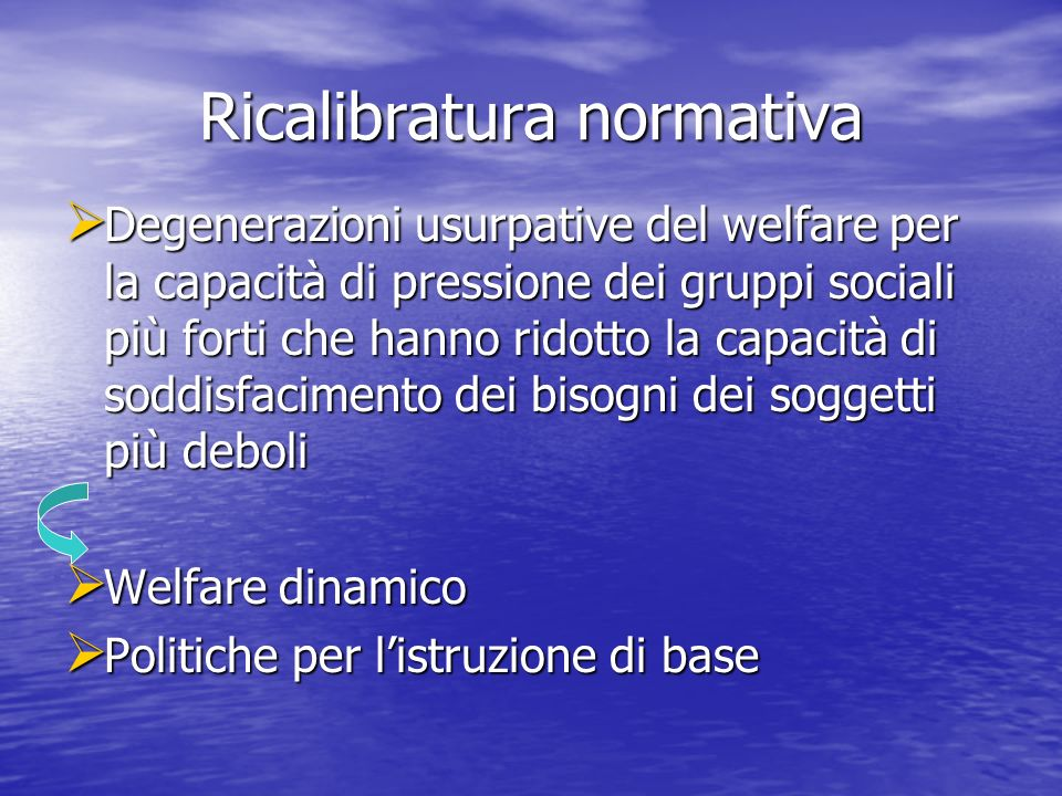 Ricalibratura normativa Degenerazioni usurpative del welfare per la capacità di pressione dei gruppi sociali più forti che hanno ridotto la capacità d