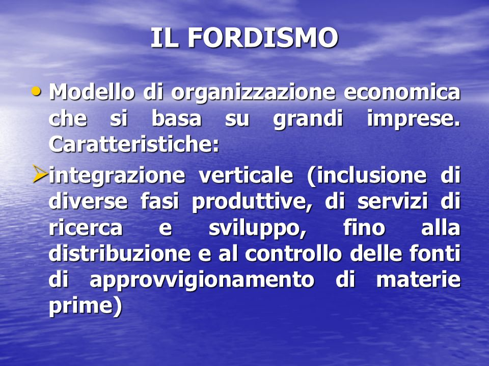 IL FORDISMO Modello di organizzazione economica che si basa su grandi imprese. Caratteristiche: Modello di organizzazione economica che si basa su gra