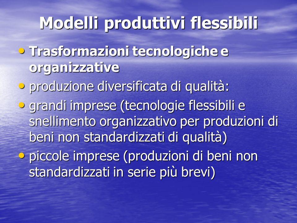 Modelli produttivi flessibili Trasformazioni tecnologiche e organizzative Trasformazioni tecnologiche e organizzative produzione diversificata di qual