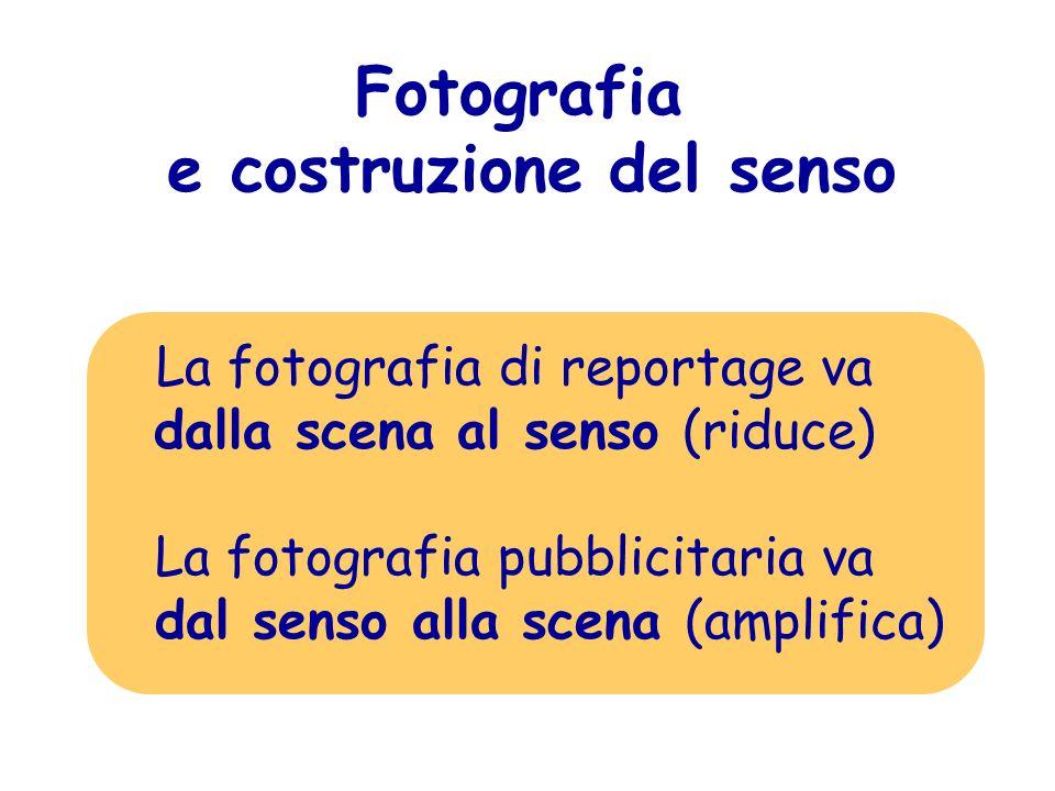 Fotografia e costruzione del senso La fotografia di reportage va dalla scena al senso (riduce) La fotografia pubblicitaria va dal senso alla scena (am