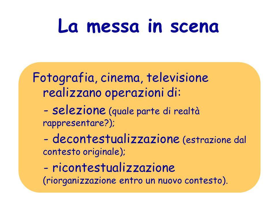 La messa in scena Fotografia, cinema, televisione realizzano operazioni di: - selezione (quale parte di realtà rappresentare?); - decontestualizzazion