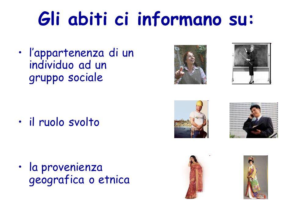 Gli abiti ci informano su: lappartenenza di un individuo ad un gruppo sociale il ruolo svolto la provenienza geografica o etnica