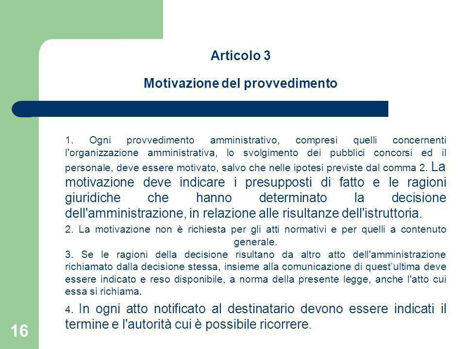 16 Articolo 3 Motivazione del provvedimento 1. Ogni provvedimento amministrativo, compresi quelli concernenti l'organizzazione amministrativa, lo svol