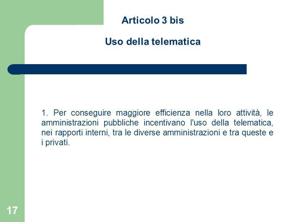 17 Articolo 3 bis Uso della telematica 1. Per conseguire maggiore efficienza nella loro attività, le amministrazioni pubbliche incentivano l'uso della