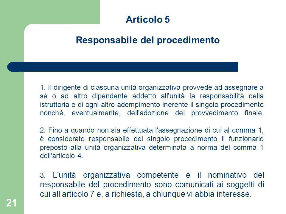 21 Articolo 5 Responsabile del procedimento 1. Il dirigente di ciascuna unità organizzativa provvede ad assegnare a sé o ad altro dipendente addetto a