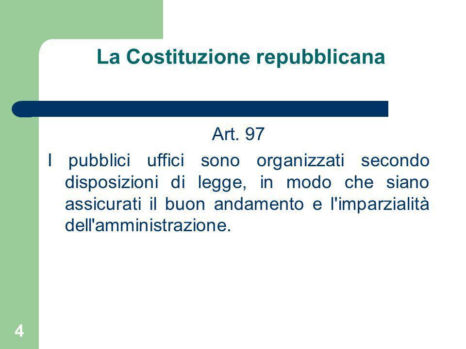 4 La Costituzione repubblicana Art. 97 I pubblici uffici sono organizzati secondo disposizioni di legge, in modo che siano assicurati il buon andament