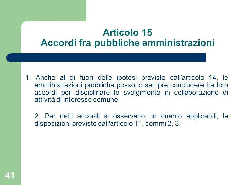 41 Articolo 15 Accordi fra pubbliche amministrazioni 1. Anche al di fuori delle ipotesi previste dall'articolo 14, le amministrazioni pubbliche posson