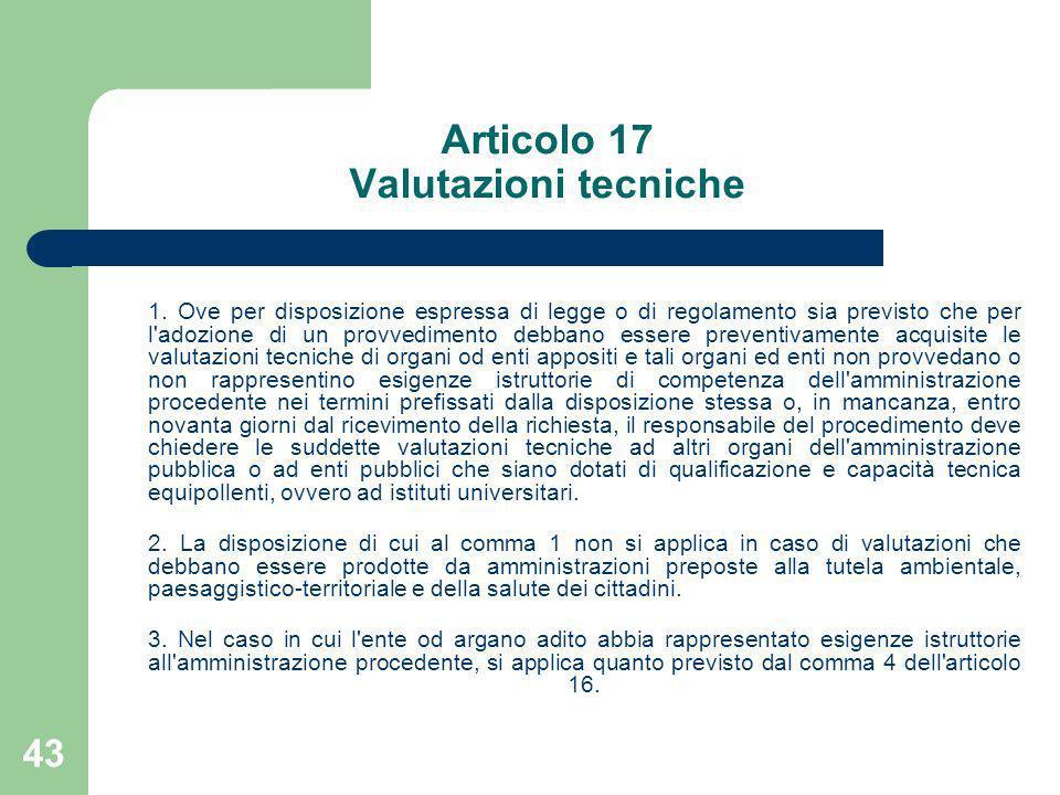 43 Articolo 17 Valutazioni tecniche 1. Ove per disposizione espressa di legge o di regolamento sia previsto che per l'adozione di un provvedimento deb
