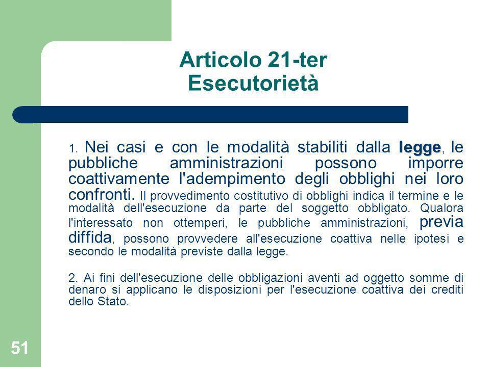 51 Articolo 21-ter Esecutorietà legge 1. Nei casi e con le modalità stabiliti dalla legge, le pubbliche amministrazioni possono imporre coattivamente