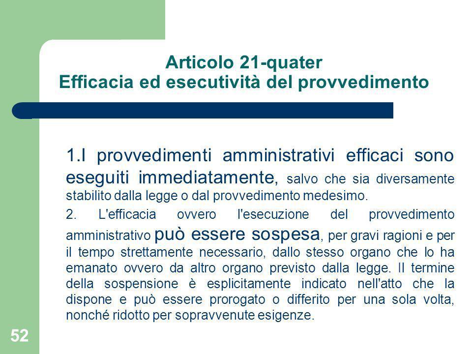 52 Articolo 21-quater Efficacia ed esecutività del provvedimento 1.I provvedimenti amministrativi efficaci sono eseguiti immediatamente, salvo che sia