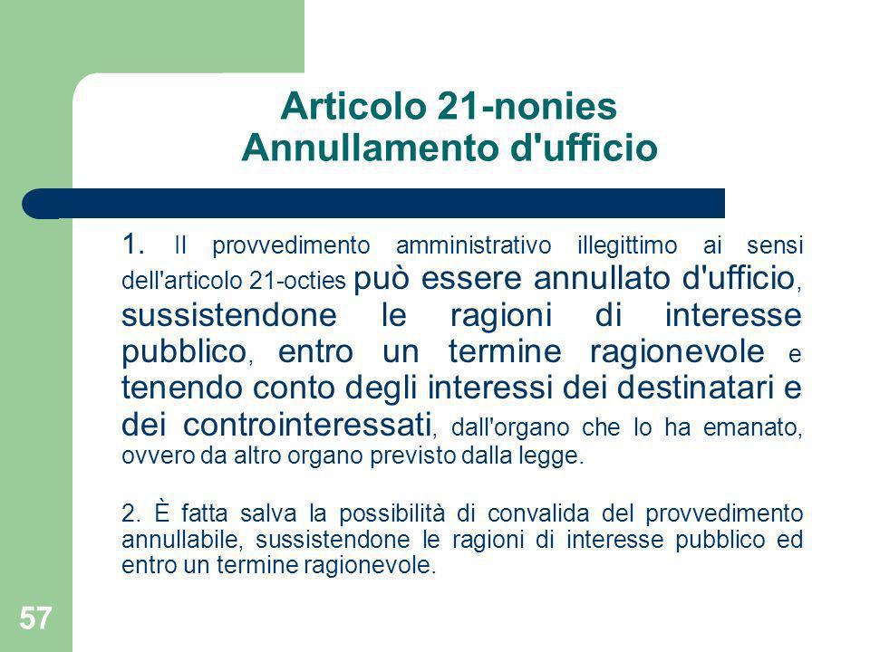 57 Articolo 21-nonies Annullamento d'ufficio 1. Il provvedimento amministrativo illegittimo ai sensi dell'articolo 21-octies può essere annullato d'uf