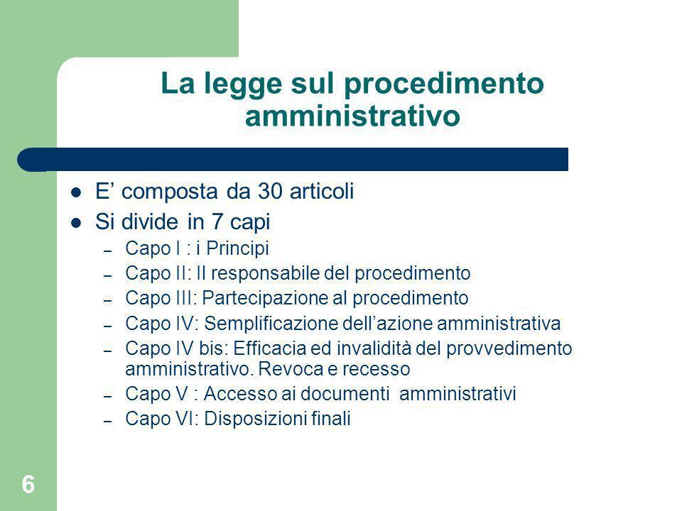 6 La legge sul procedimento amministrativo E composta da 30 articoli Si divide in 7 capi – Capo I : i Principi – Capo II: Il responsabile del procedim