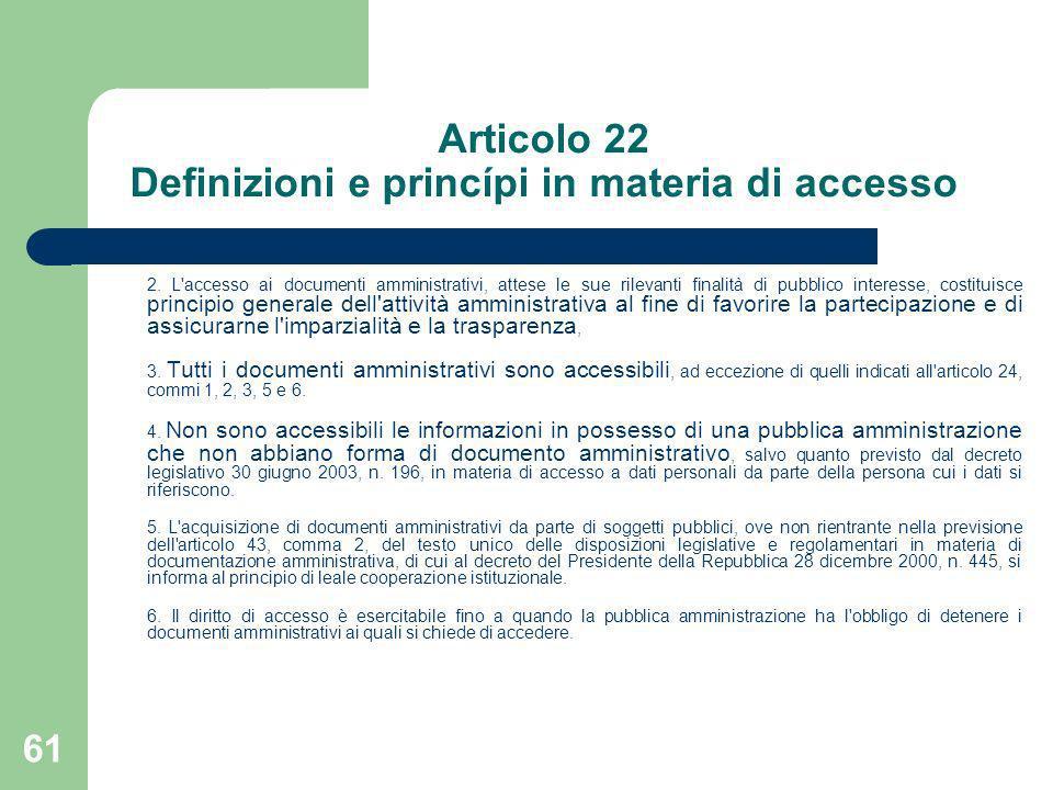 61 Articolo 22 Definizioni e princípi in materia di accesso 2. L'accesso ai documenti amministrativi, attese le sue rilevanti finalità di pubblico int