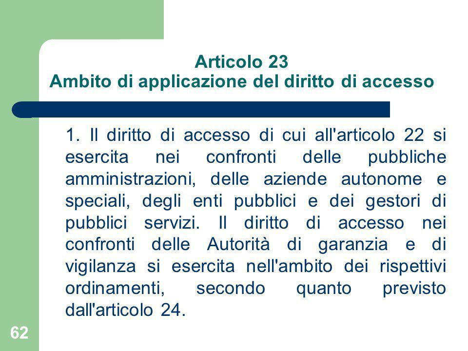 62 Articolo 23 Ambito di applicazione del diritto di accesso 1. Il diritto di accesso di cui all'articolo 22 si esercita nei confronti delle pubbliche