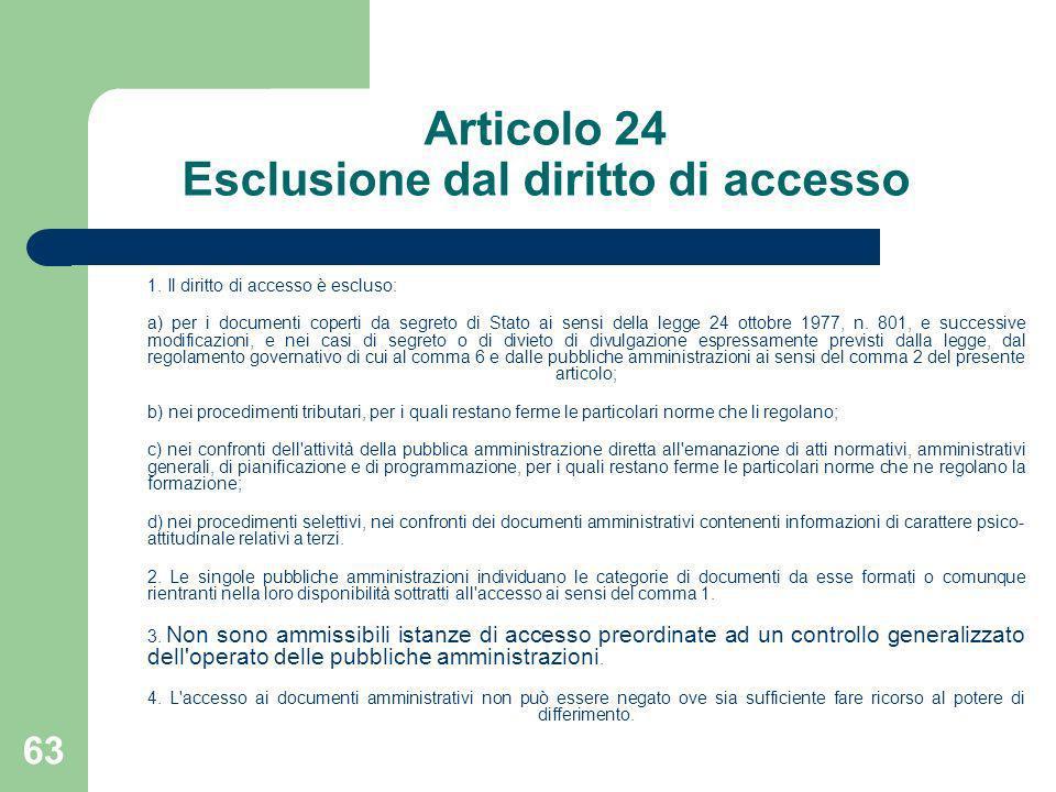 63 Articolo 24 Esclusione dal diritto di accesso 1. Il diritto di accesso è escluso: a) per i documenti coperti da segreto di Stato ai sensi della leg