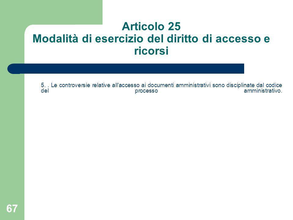 67 Articolo 25 Modalità di esercizio del diritto di accesso e ricorsi 5.. Le controversie relative all'accesso ai documenti amministrativi sono discip