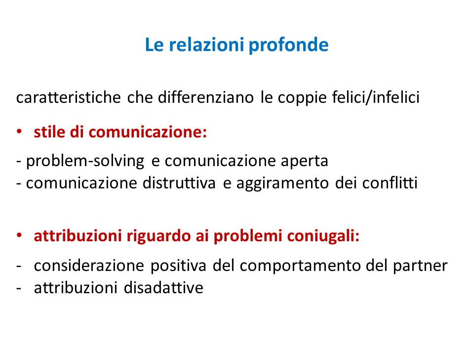 Le relazioni profonde caratteristiche che differenziano le coppie felici/infelici stile di comunicazione: - problem-solving e comunicazione aperta - c