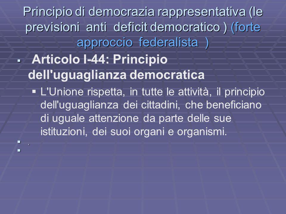 Principio di democrazia rappresentativa (le previsioni anti deficit democratico ) (forte approccio federalista ) Articolo I-44: Principio dell uguaglianza democratica L Unione rispetta, in tutte le attività, il principio dell uguaglianza dei cittadini, che beneficiano di uguale attenzione da parte delle sue istituzioni, dei suoi organi e organismi..