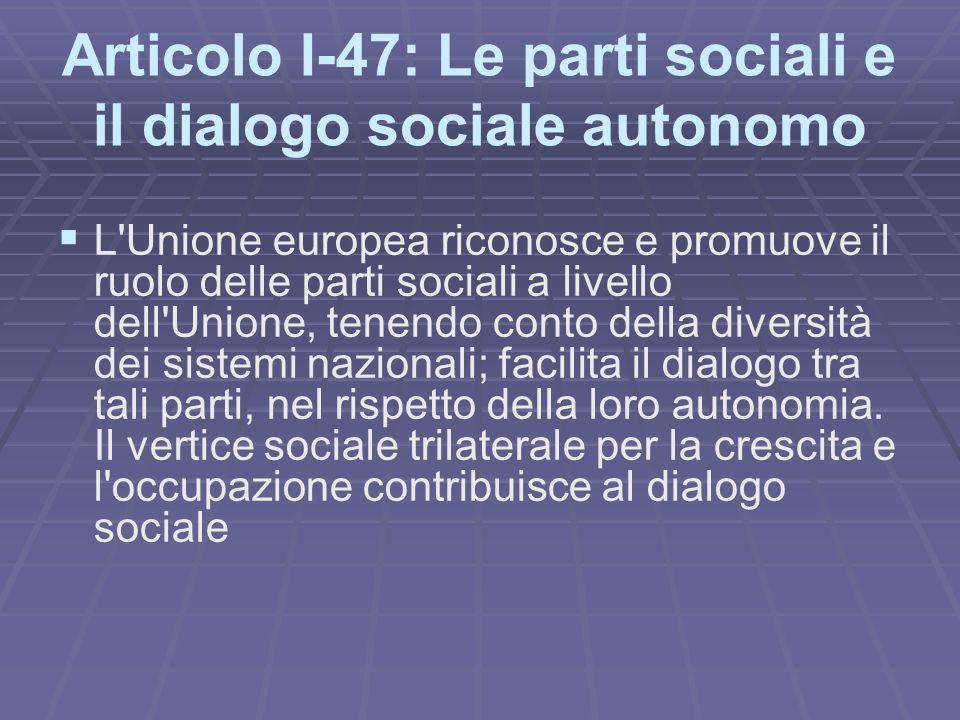 Articolo I-47: Le parti sociali e il dialogo sociale autonomo L Unione europea riconosce e promuove il ruolo delle parti sociali a livello dell Unione, tenendo conto della diversità dei sistemi nazionali; facilita il dialogo tra tali parti, nel rispetto della loro autonomia.