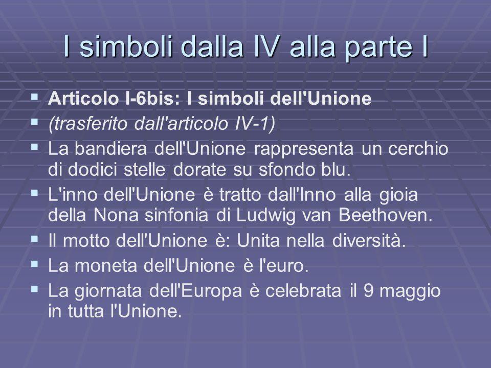 I simboli dalla IV alla parte I Articolo I-6bis: I simboli dell Unione (trasferito dall articolo IV-1) La bandiera dell Unione rappresenta un cerchio di dodici stelle dorate su sfondo blu.