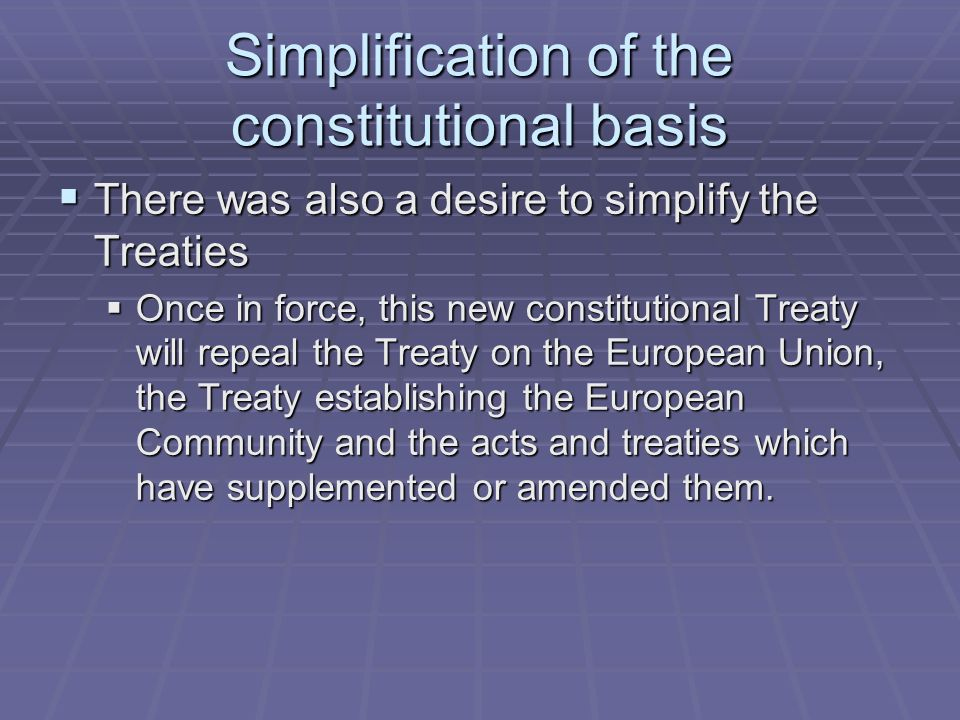 Simplification of the constitutional basis There was also a desire to simplify the Treaties There was also a desire to simplify the Treaties Once in force, this new constitutional Treaty will repeal the Treaty on the European Union, the Treaty establishing the European Community and the acts and treaties which have supplemented or amended them.