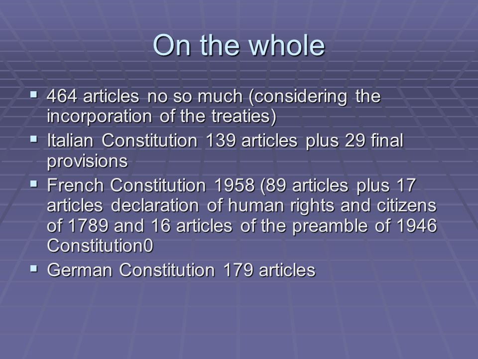 On the whole 464 articles no so much (considering the incorporation of the treaties) 464 articles no so much (considering the incorporation of the treaties) Italian Constitution 139 articles plus 29 final provisions Italian Constitution 139 articles plus 29 final provisions French Constitution 1958 (89 articles plus 17 articles declaration of human rights and citizens of 1789 and 16 articles of the preamble of 1946 Constitution0 French Constitution 1958 (89 articles plus 17 articles declaration of human rights and citizens of 1789 and 16 articles of the preamble of 1946 Constitution0 German Constitution 179 articles German Constitution 179 articles