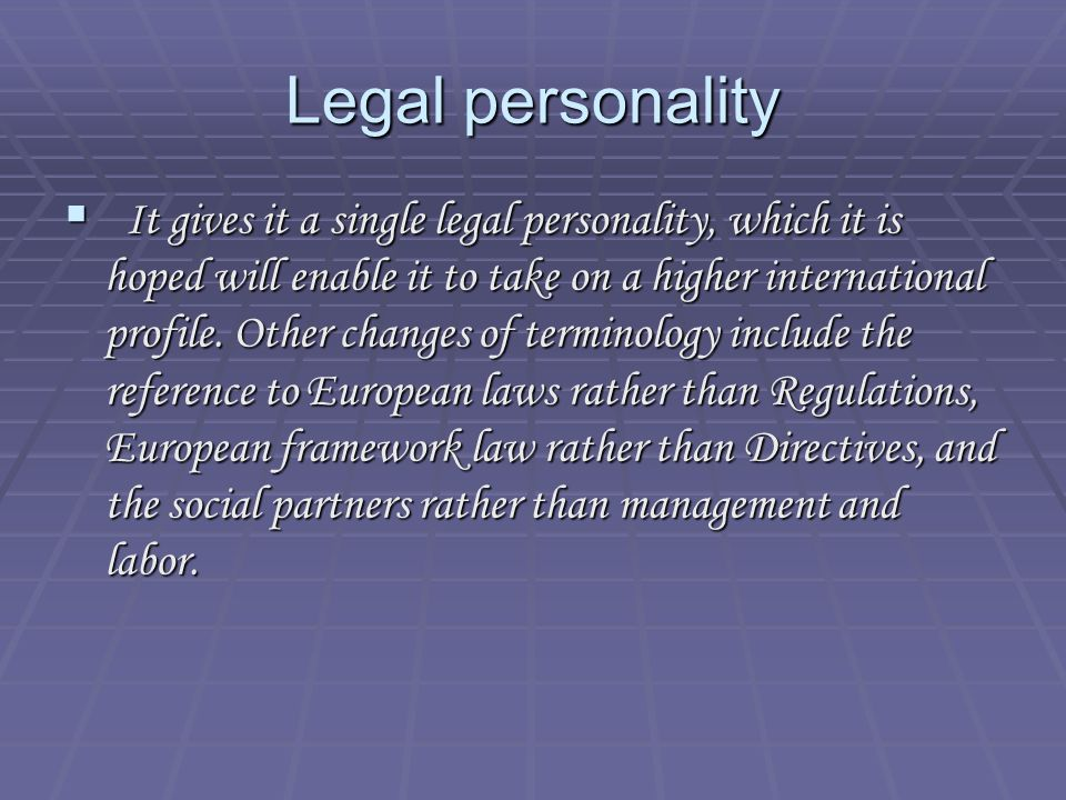 Legal personality It gives it a single legal personality, which it is hoped will enable it to take on a higher international profile.