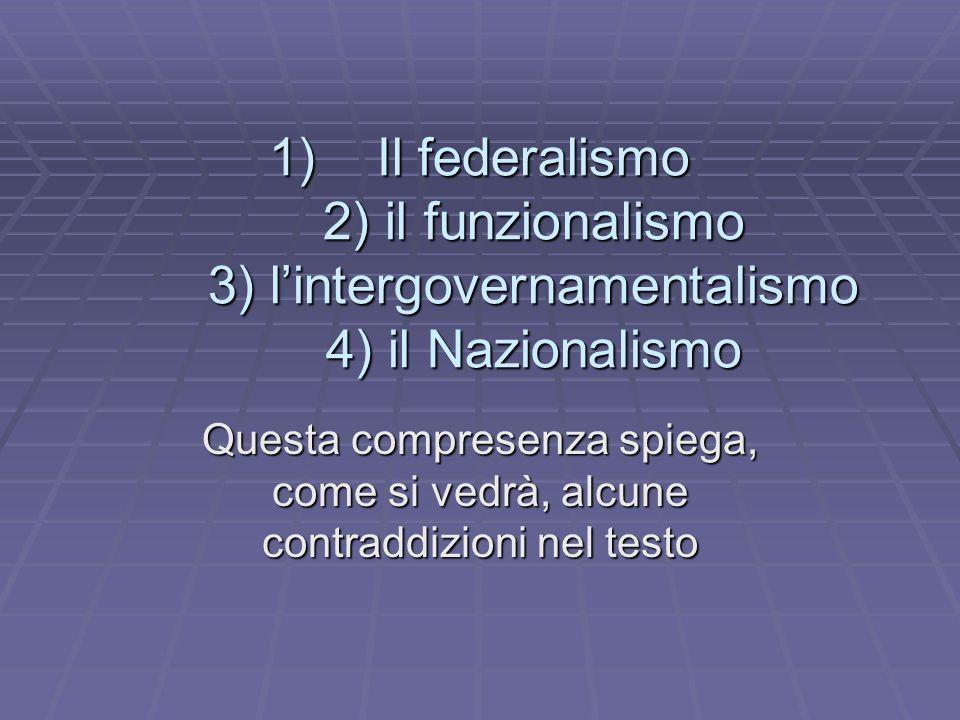 1)Il federalismo 2) il funzionalismo 3) lintergovernamentalismo 4) il Nazionalismo Questa compresenza spiega, come si vedrà, alcune contraddizioni nel testo