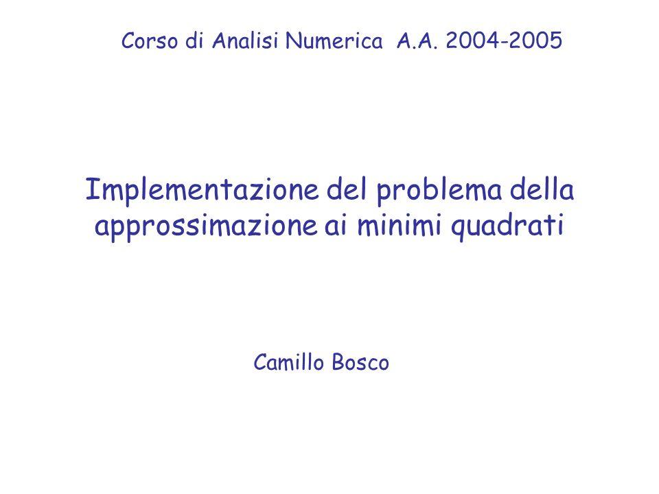 Implementazione del problema della approssimazione ai minimi quadrati Camillo Bosco Corso di Analisi Numerica A.A.