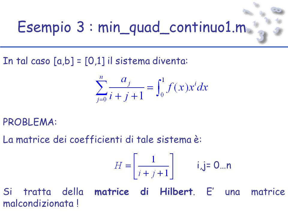 Esempio 3 : min_quad_continuo1.m In tal caso [a,b] = [0,1] il sistema diventa: PROBLEMA: La matrice dei coefficienti di tale sistema è: i,j= 0…n Si tratta della matrice di Hilbert.