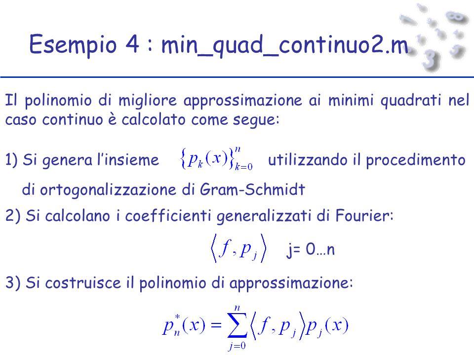 Esempio 4 : min_quad_continuo2.m Il polinomio di migliore approssimazione ai minimi quadrati nel caso continuo è calcolato come segue: 1) Si genera linsiemeutilizzando il procedimento di ortogonalizzazione di Gram-Schmidt 2) Si calcolano i coefficienti generalizzati di Fourier: j= 0…n 3) Si costruisce il polinomio di approssimazione:
