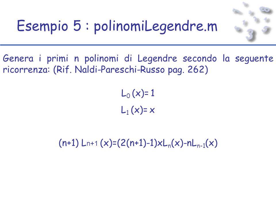 Esempio 5 : polinomiLegendre.m Genera i primi n polinomi di Legendre secondo la seguente ricorrenza: (Rif.