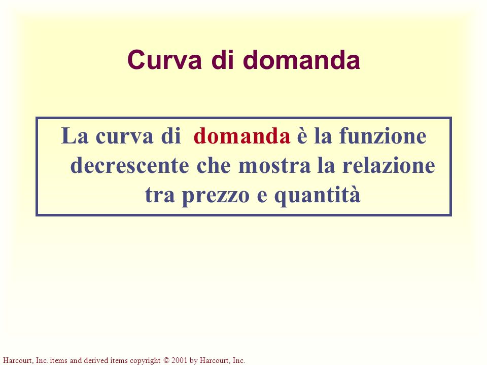 Harcourt, Inc. items and derived items copyright © 2001 by Harcourt, Inc. Curva di domanda La curva di domanda è la funzione decrescente che mostra la