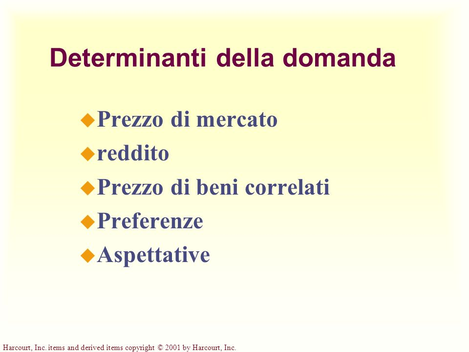 Harcourt, Inc. items and derived items copyright © 2001 by Harcourt, Inc. Determinanti della domanda u Prezzo di mercato u reddito u Prezzo di beni co