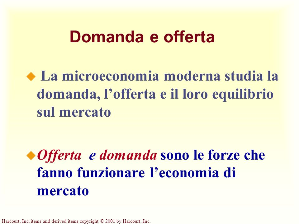 Harcourt, Inc. items and derived items copyright © 2001 by Harcourt, Inc. Domanda e offerta u La microeconomia moderna studia la domanda, lofferta e i