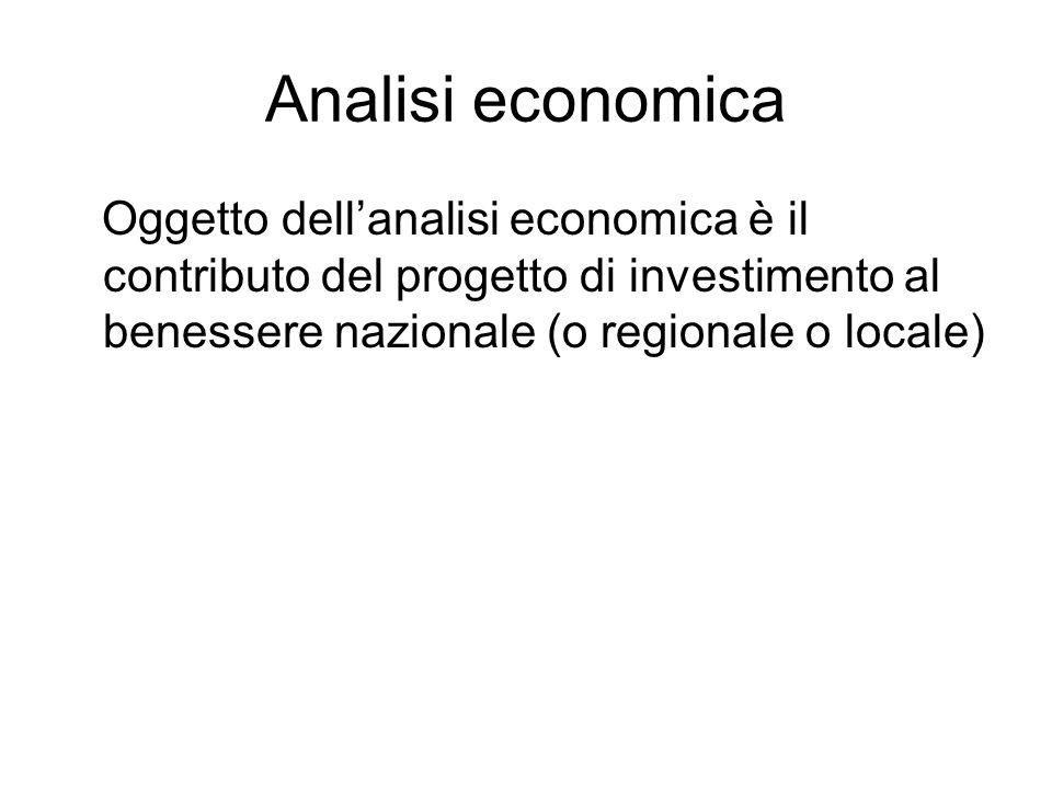 Analisi economica Oggetto dellanalisi economica è il contributo del progetto di investimento al benessere nazionale (o regionale o locale)