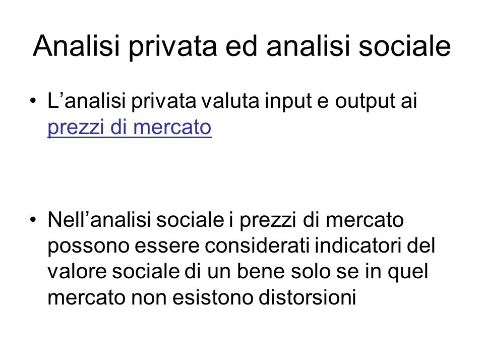Analisi privata ed analisi sociale Lanalisi privata valuta input e output ai prezzi di mercato Nellanalisi sociale i prezzi di mercato possono essere