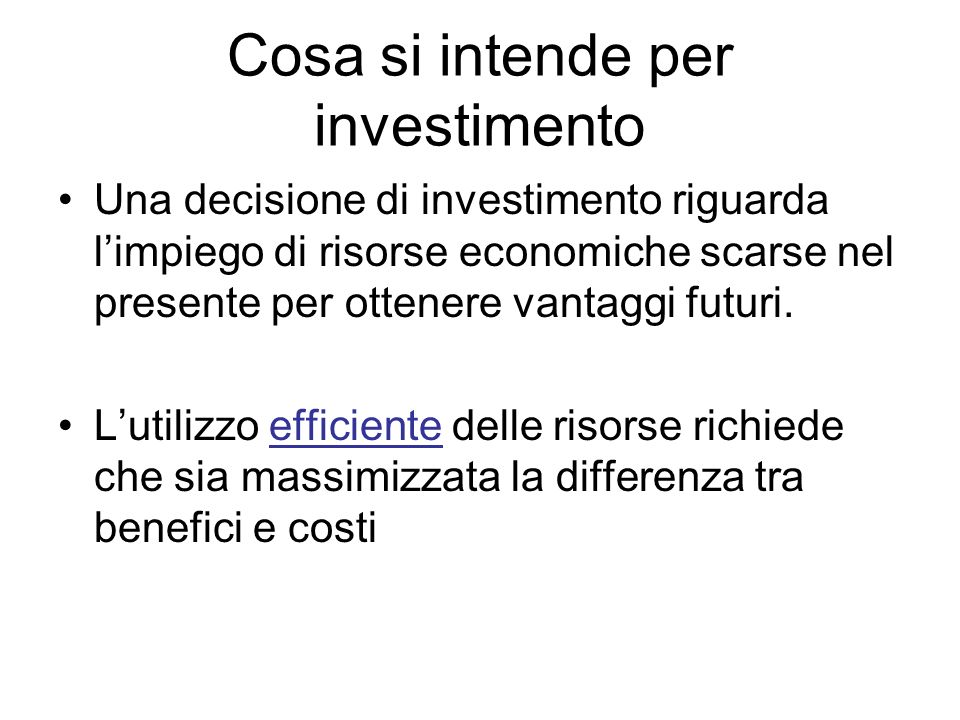 Cosa si intende per investimento Una decisione di investimento riguarda limpiego di risorse economiche scarse nel presente per ottenere vantaggi futur